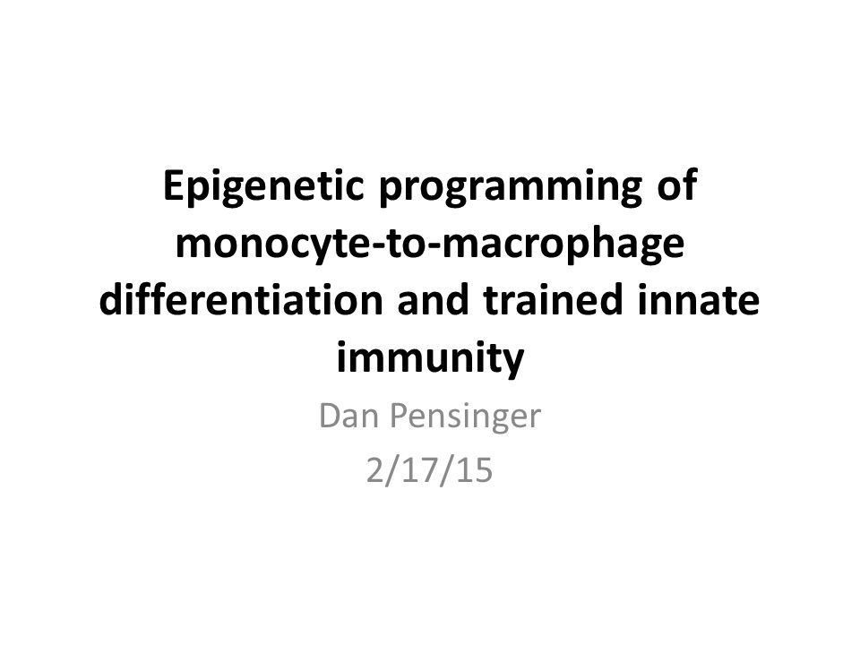 Epigenetic programming of monocyte-to-macrophage differentiation and trained innate immunity Dan Pensinger 2/17/15