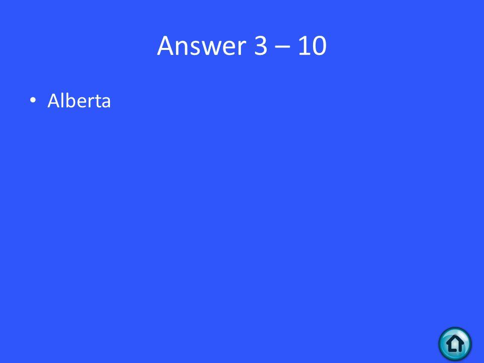 Answer 3 – 10 Alberta