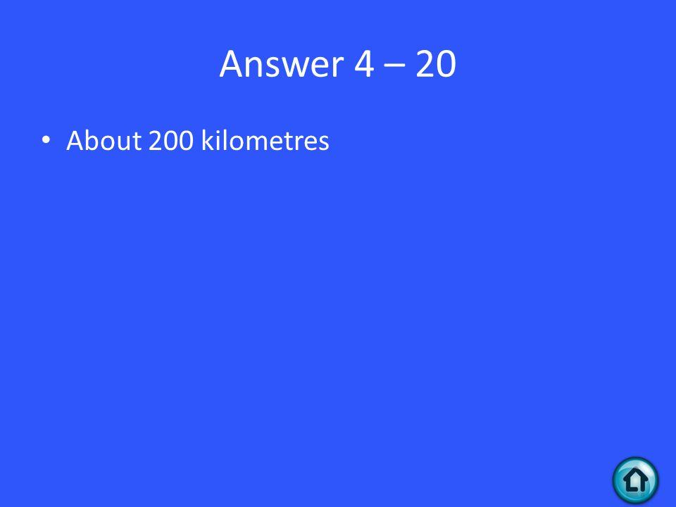 Answer 4 – 20 About 200 kilometres