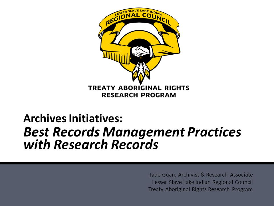Jade Guan, Archivist & Research Associate Lesser Slave Lake Indian Regional Council Treaty Aboriginal Rights Research Program Archives Initiatives: Best Records Management Practices with Research Records