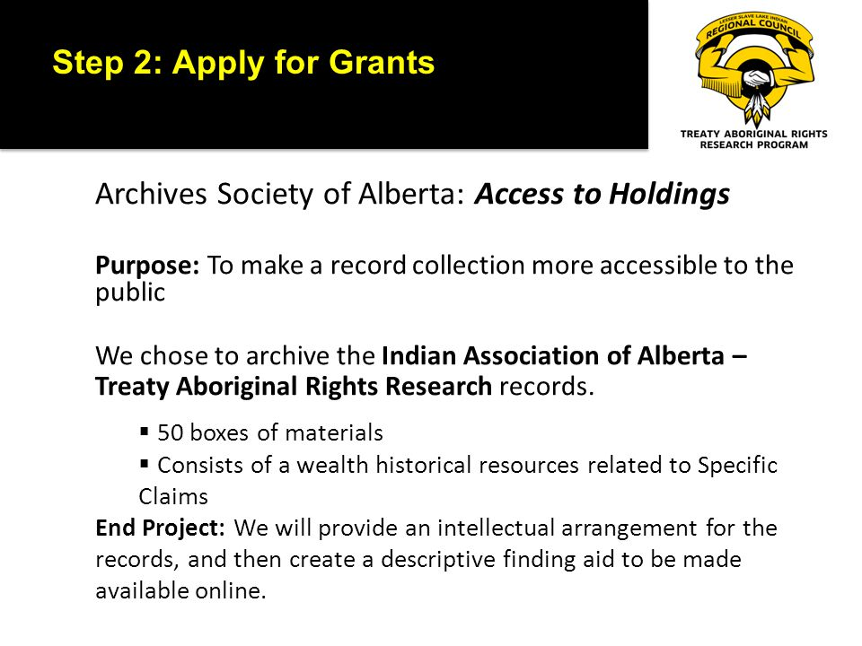 Step 2: Apply for Grants Canadian Internet Registration Authority (CIRA): Community Investment Program Purpose: Enhance the internet experience of Canadians Our Project: LSLIRC-TARR Program Research and Resource Portal 3 Goals: 1) Establish a digital presence where clients can contact us 2) Provide online access to library catalogue and archival collection 3) Interpretation/Education Centre for the history of Treaty 8 Final Product: www.lslirctarr.cawww.lslirctarr.ca We chose to archive the Indian Association of Alberta – Treaty Aboriginal Rights Research records.