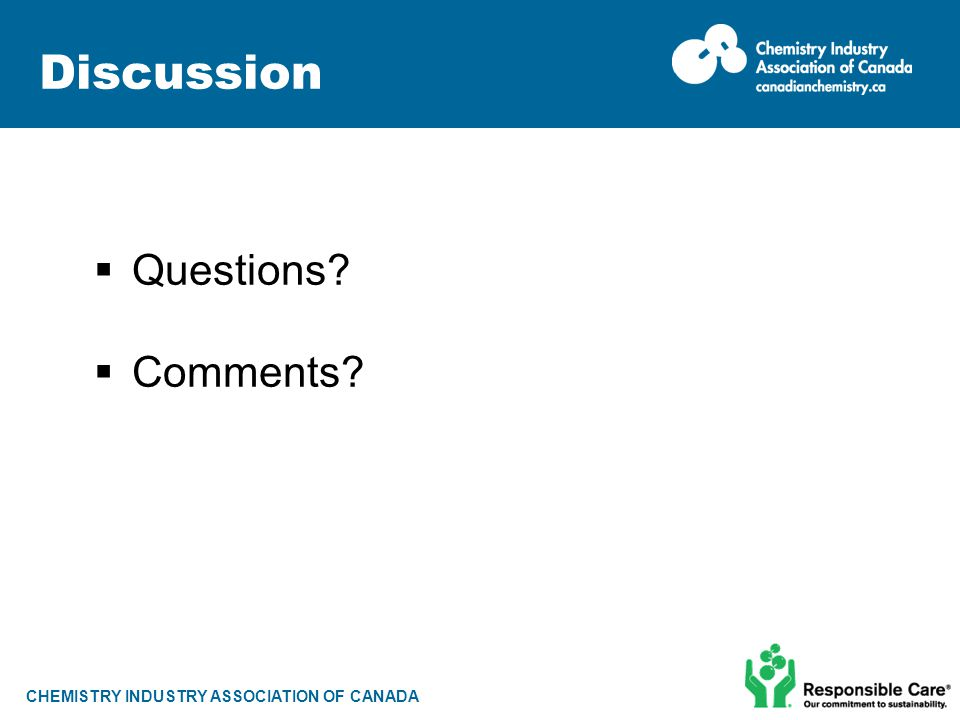 CHEMISTRY INDUSTRY ASSOCIATION OF CANADA Discussion  Questions?  Comments?