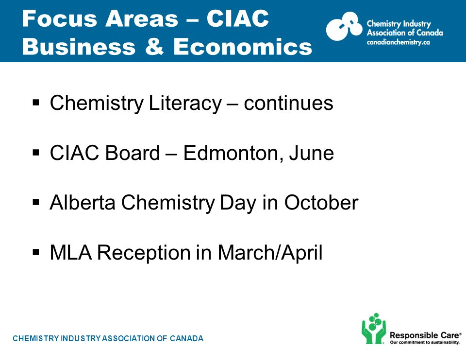 CHEMISTRY INDUSTRY ASSOCIATION OF CANADA Focus Areas – CIAC Business & Economics  Chemistry Literacy – continues  CIAC Board – Edmonton, June  Albe