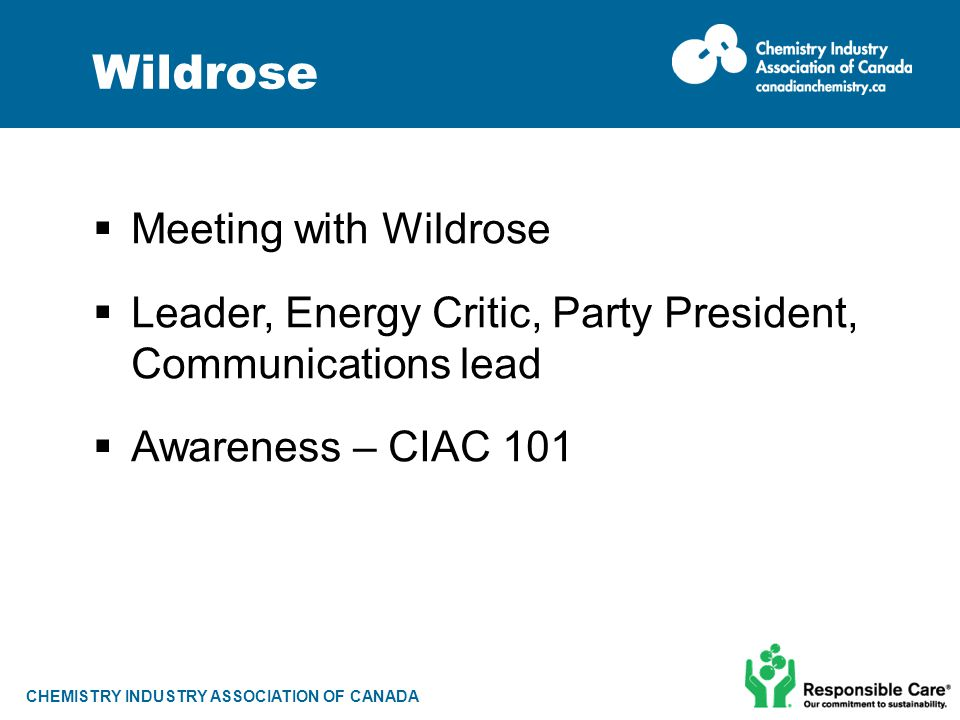 CHEMISTRY INDUSTRY ASSOCIATION OF CANADA Wildrose  Meeting with Wildrose  Leader, Energy Critic, Party President, Communications lead  Awareness –