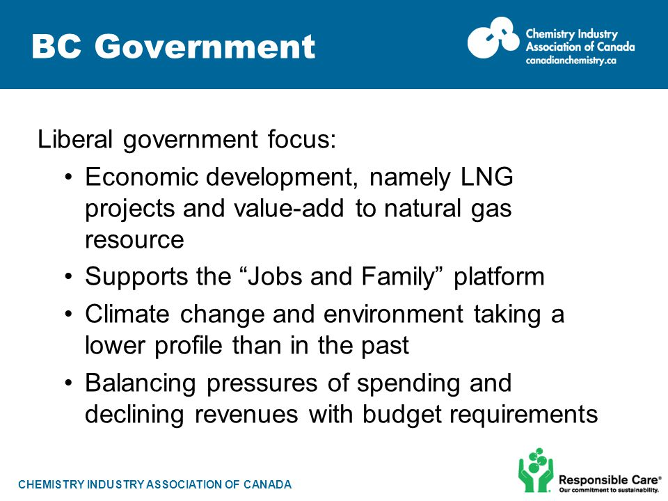 CHEMISTRY INDUSTRY ASSOCIATION OF CANADA BC Government Liberal government focus: Economic development, namely LNG projects and value-add to natural ga