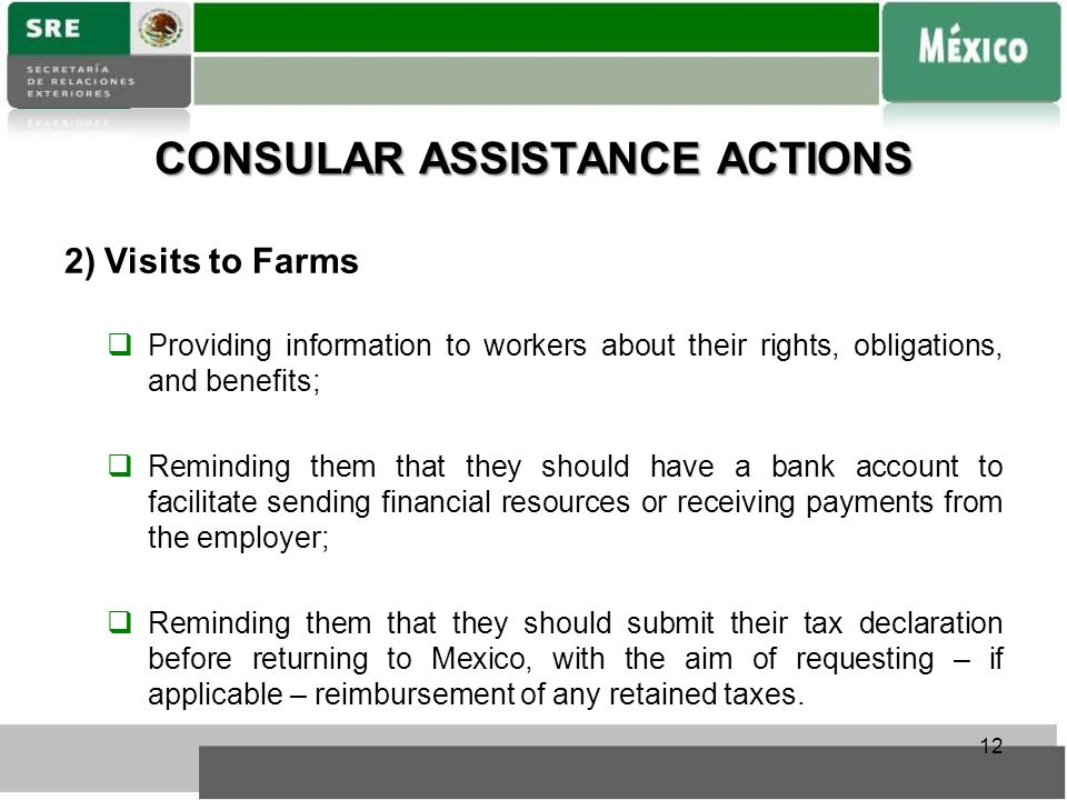 CONSULAR ASSISTANCE ACTIONS 2)Visits to Farms  Providing information to workers about their rights, obligations, and benefits;  Reminding them that they should have a bank account to facilitate sending financial resources or receiving payments from the employer;  Reminding them that they should submit their tax declaration before returning to Mexico, with the aim of requesting – if applicable – reimbursement of any retained taxes.