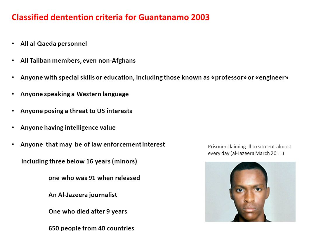 Classified dentention criteria for Guantanamo 2003 All al-Qaeda personnel All Taliban members, even non-Afghans Anyone with special skills or education, including those known as «professor» or «engineer» Anyone speaking a Western language Anyone posing a threat to US interests Anyone having intelligence value Anyone that may be of law enforcement interest Including three below 16 years (minors) one who was 91 when released An Al-Jazeera journalist One who died after 9 years 650 people from 40 countries Prisoner claiming ill treatment almost every day (al-Jazeera March 2011)