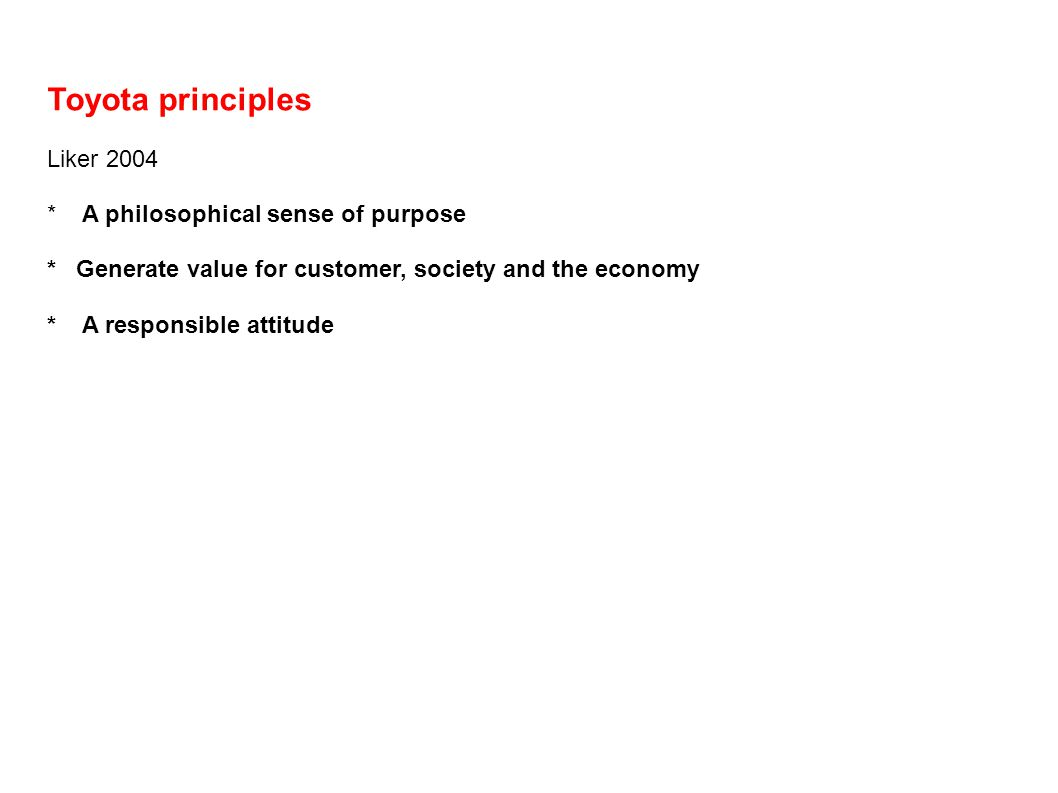 Toyota principles Liker 2004 * A philosophical sense of purpose * Generate value for customer, society and the economy * A responsible attitude