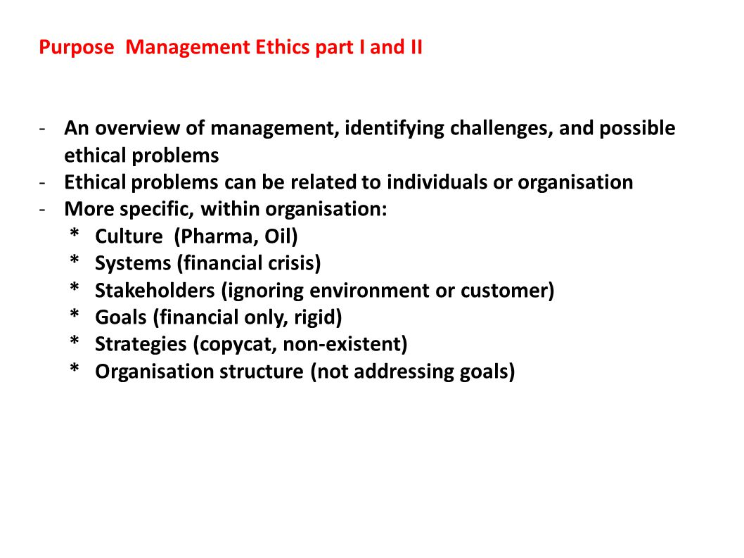 Purpose Management Ethics part I and II -An overview of management, identifying challenges, and possible ethical problems -Ethical problems can be related to individuals or organisation -More specific, within organisation: * Culture (Pharma, Oil) * Systems (financial crisis) * Stakeholders (ignoring environment or customer) * Goals (financial only, rigid) * Strategies (copycat, non-existent) * Organisation structure (not addressing goals)