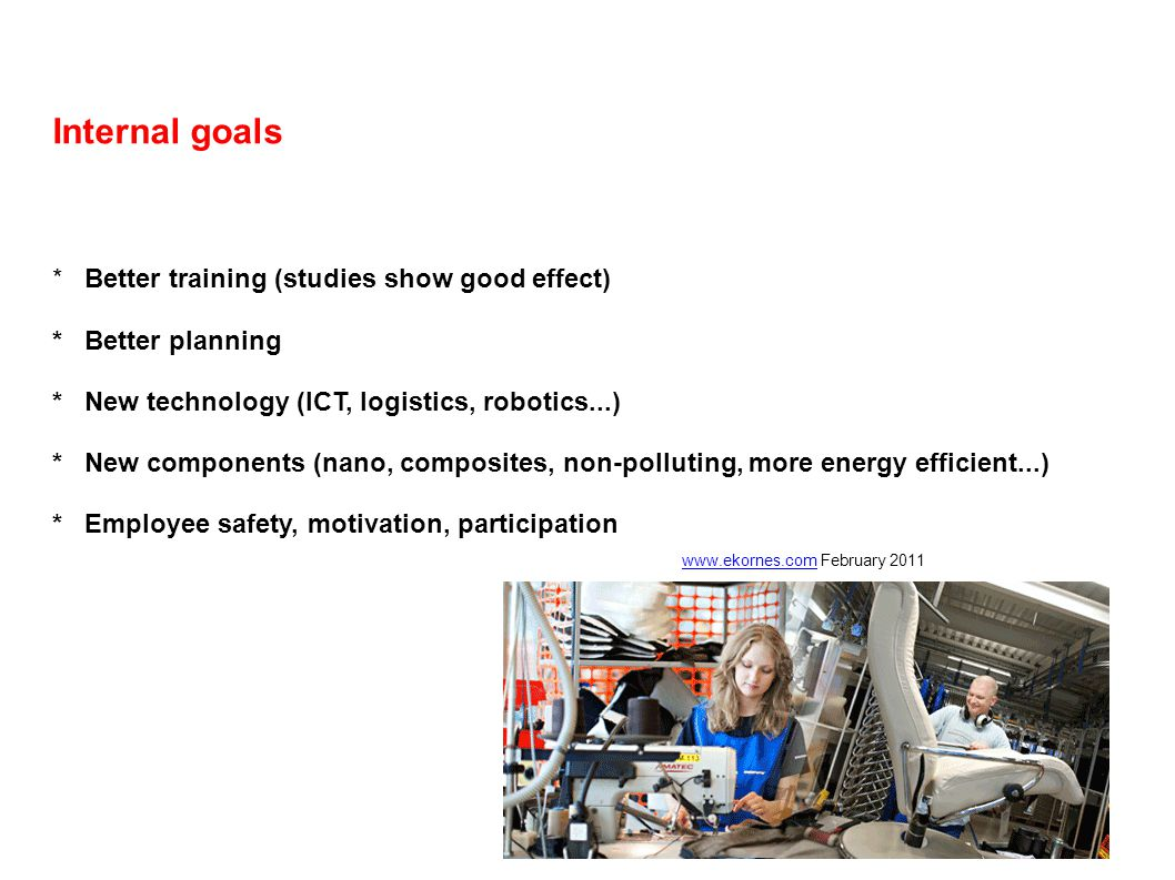 Internal goals * Better training (studies show good effect) * Better planning * New technology (ICT, logistics, robotics...) * New components (nano, c