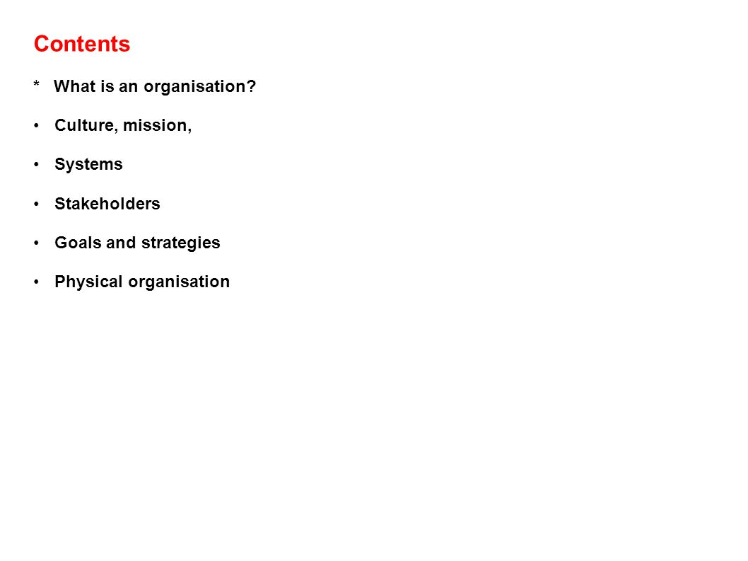 Contents * What is an organisation? Culture, mission, Systems Stakeholders Goals and strategies Physical organisation