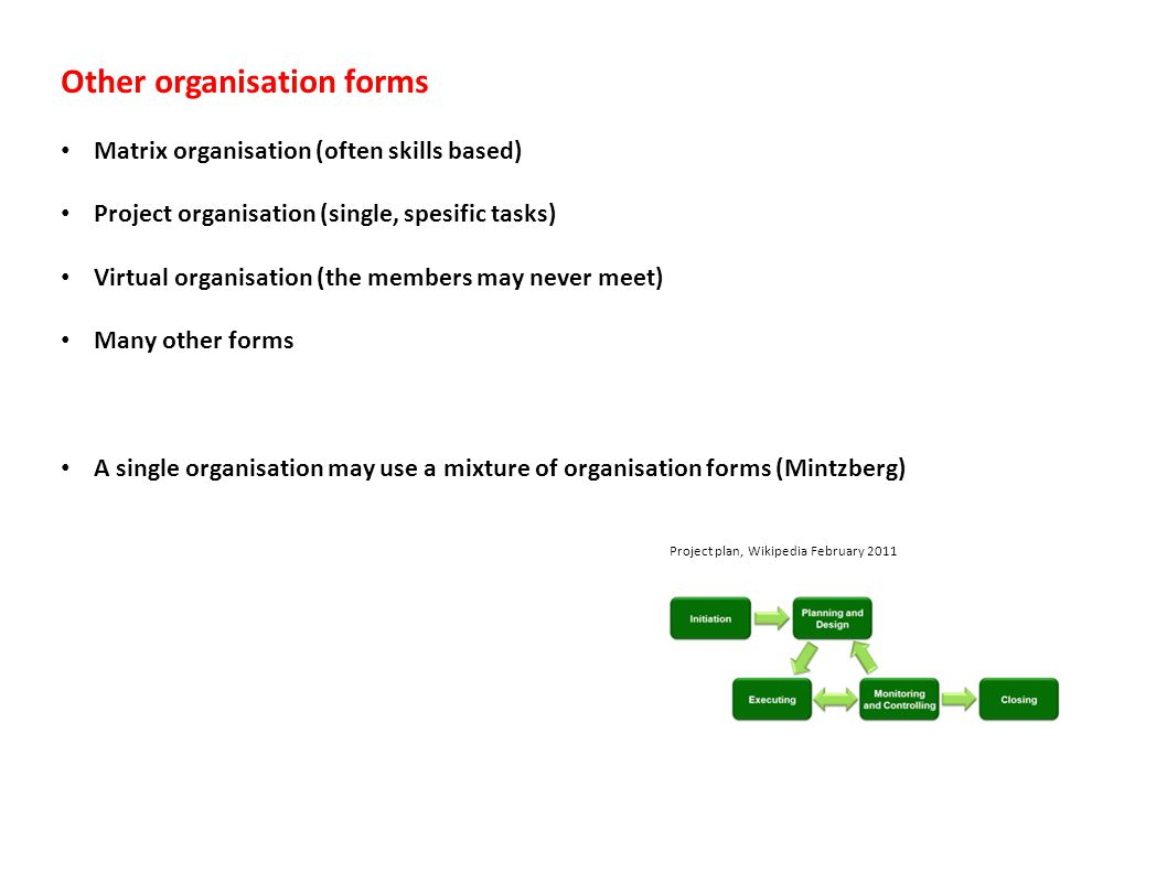 Other organisation forms Matrix organisation (often skills based) Project organisation (single, spesific tasks) Virtual organisation (the members may