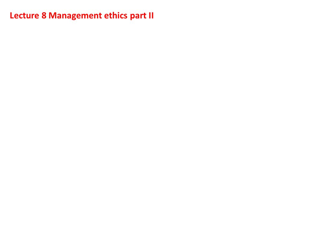Lecture 8 Management ethics part II