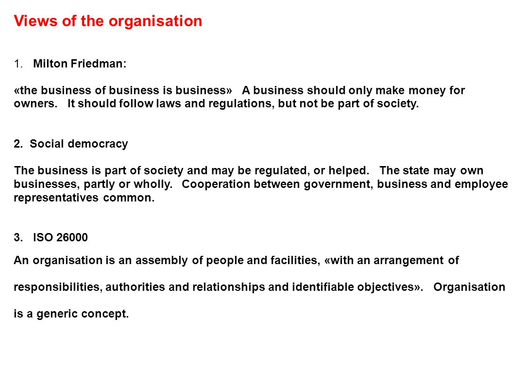 Views of the organisation 1. Milton Friedman: «the business of business is business» A business should only make money for owners. It should follow la