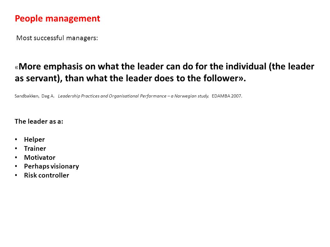 People management Most successful managers: « More emphasis on what the leader can do for the individual (the leader as servant), than what the leader does to the follower».