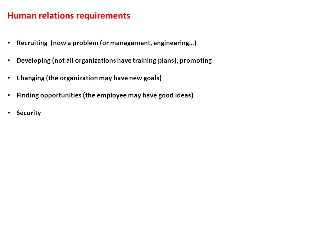 Human relations requirements Recruiting (now a problem for management, engineering…) Developing (not all organizations have training plans), promoting