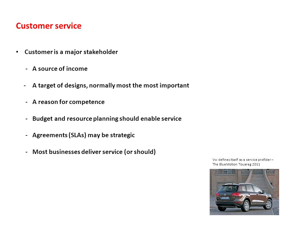 Customer service Customer is a major stakeholder - A source of income - A target of designs, normally most the most important - A reason for competence - Budget and resource planning should enable service - Agreements (SLAs) may be strategic - Most businesses deliver service (or should) Vw defines itself as a service profider – The BlueMotion Touareg 2011