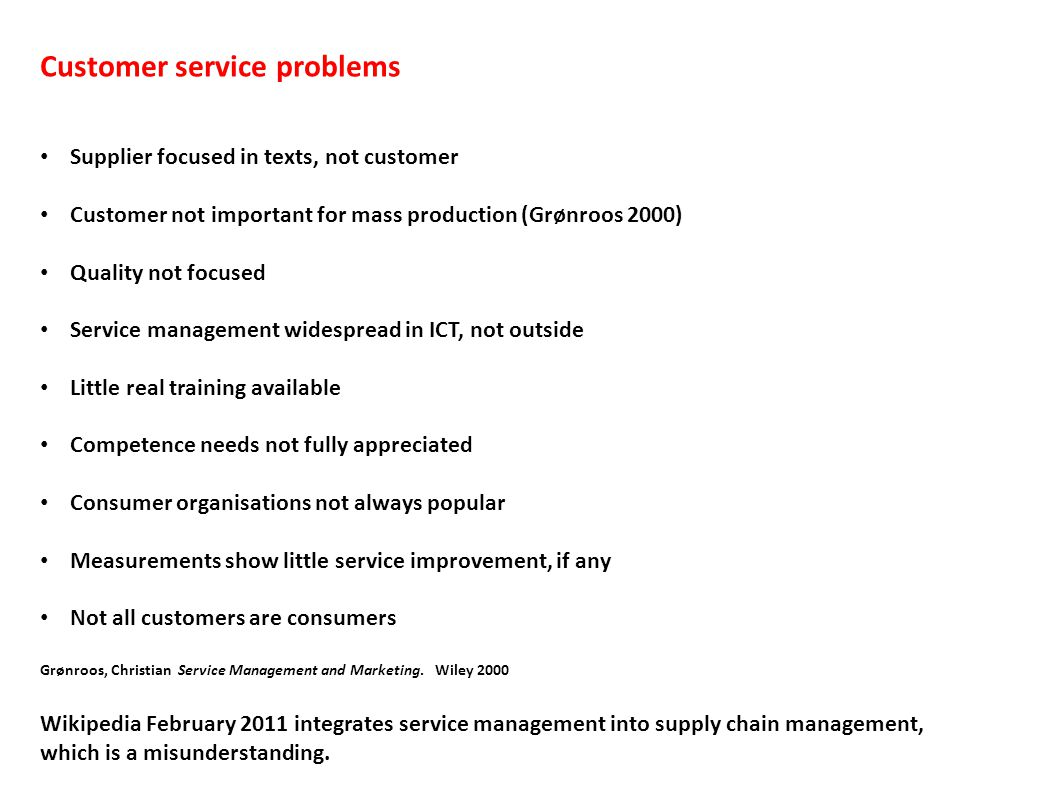 Customer service problems Supplier focused in texts, not customer Customer not important for mass production (Grønroos 2000) Quality not focused Service management widespread in ICT, not outside Little real training available Competence needs not fully appreciated Consumer organisations not always popular Measurements show little service improvement, if any Not all customers are consumers Grønroos, Christian Service Management and Marketing.