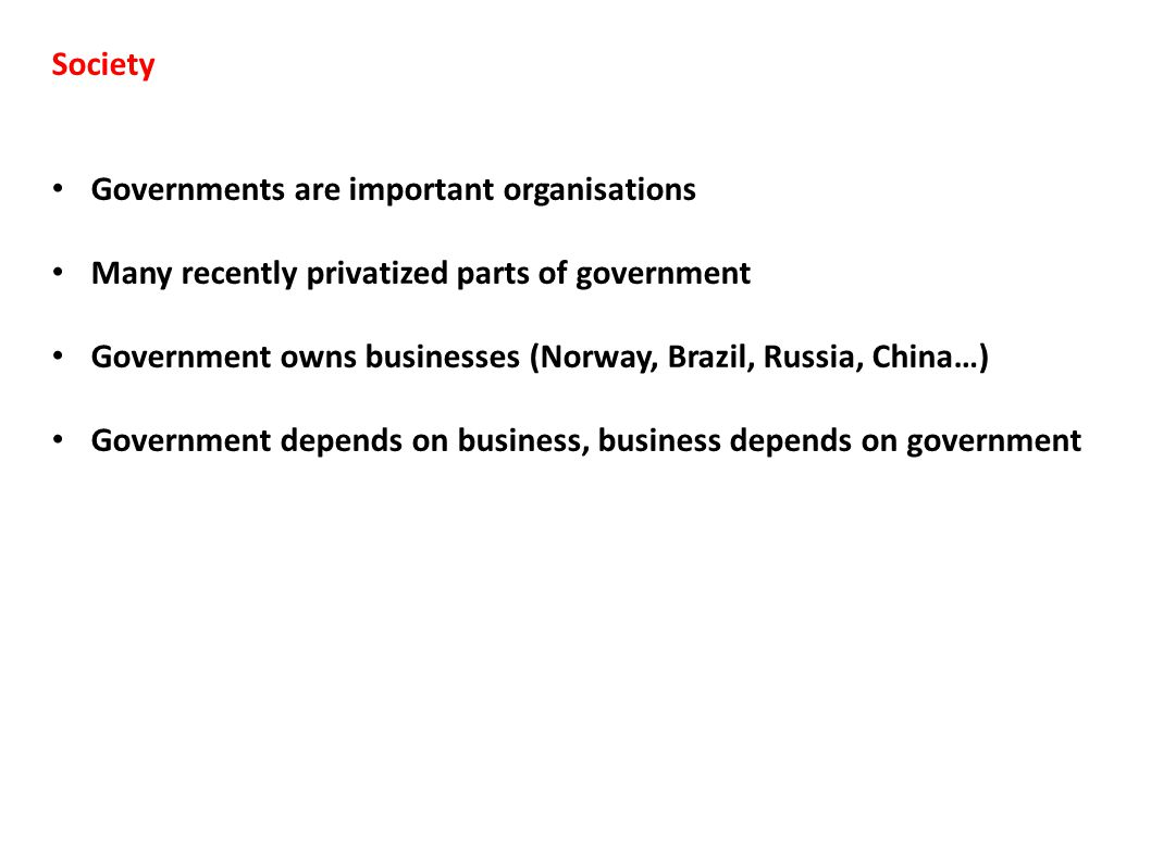 Society Governments are important organisations Many recently privatized parts of government Government owns businesses (Norway, Brazil, Russia, China…) Government depends on business, business depends on government