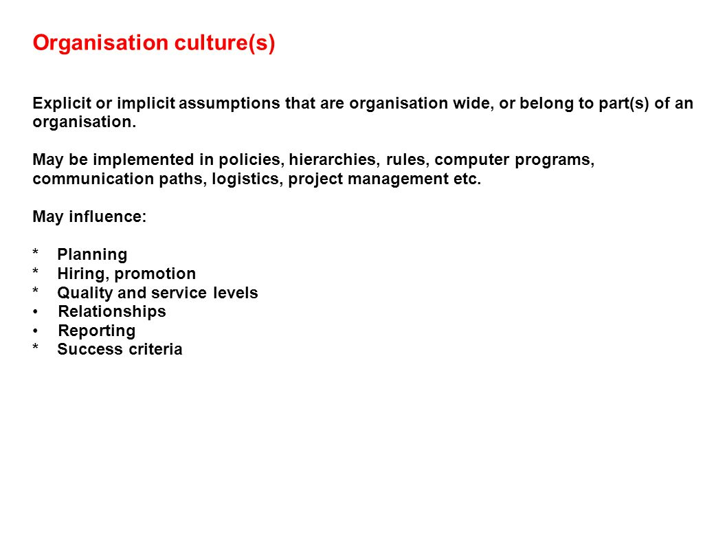 Organisation culture(s) Explicit or implicit assumptions that are organisation wide, or belong to part(s) of an organisation.