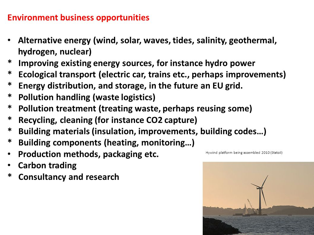 Environment business opportunities Alternative energy (wind, solar, waves, tides, salinity, geothermal, hydrogen, nuclear) * Improving existing energy
