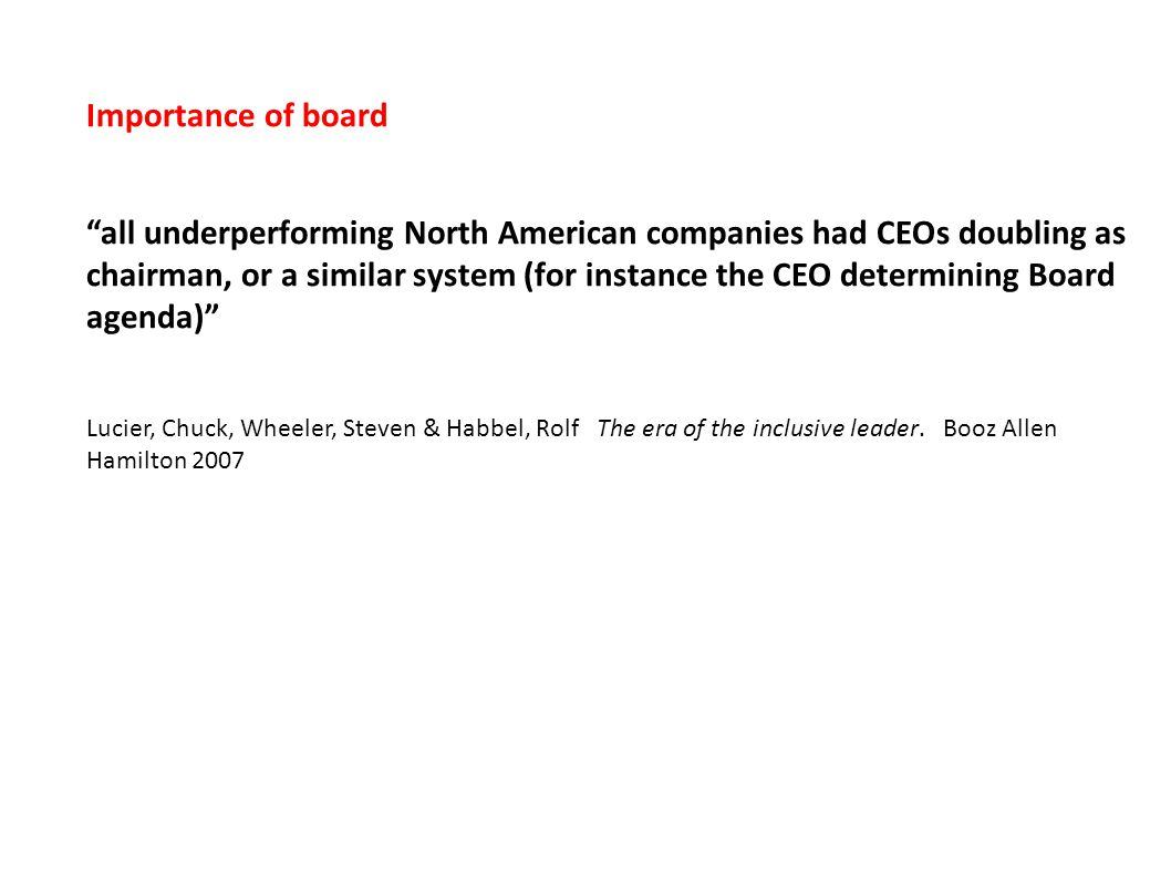 Importance of board all underperforming North American companies had CEOs doubling as chairman, or a similar system (for instance the CEO determining Board agenda) Lucier, Chuck, Wheeler, Steven & Habbel, Rolf The era of the inclusive leader.