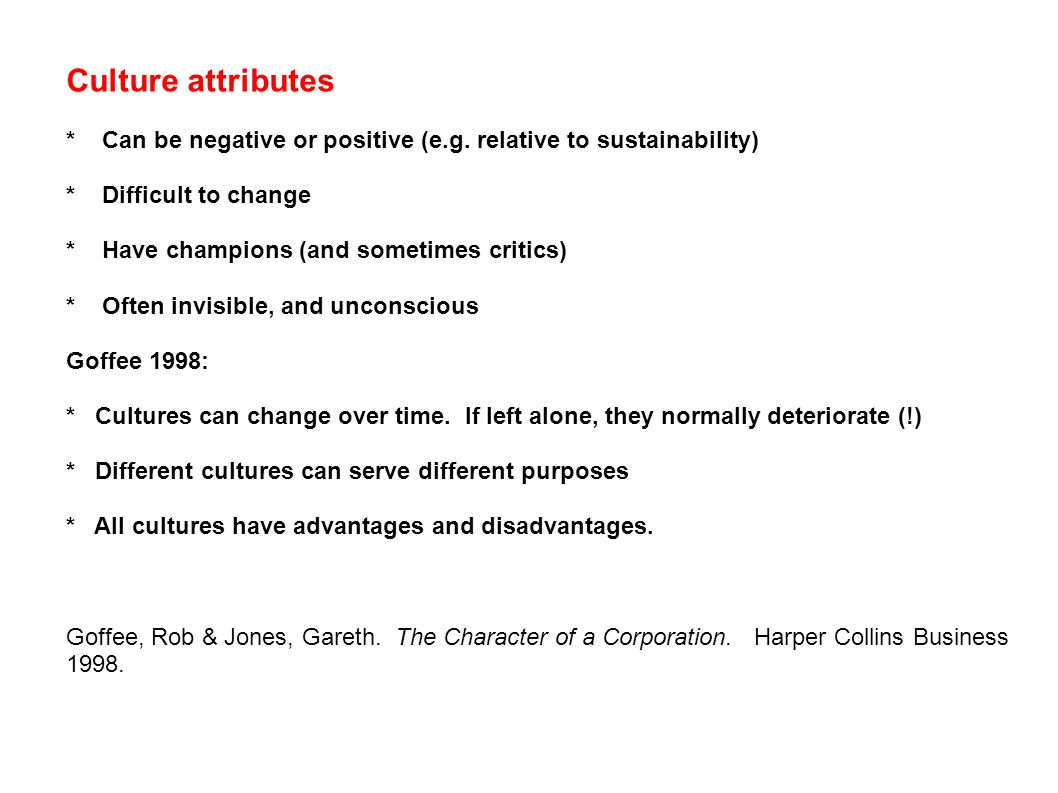 Culture attributes * Can be negative or positive (e.g. relative to sustainability) * Difficult to change * Have champions (and sometimes critics) * Of