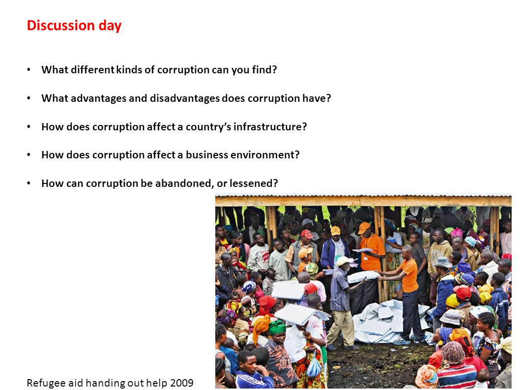 Discussion day What different kinds of corruption can you find? What advantages and disadvantages does corruption have? How does corruption affect a c