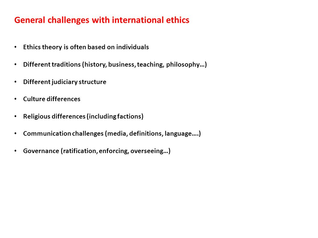 General challenges with international ethics Ethics theory is often based on individuals Different traditions (history, business, teaching, philosophy…) Different judiciary structure Culture differences Religious differences (including factions) Communication challenges (media, definitions, language….) Governance (ratification, enforcing, overseeing…)