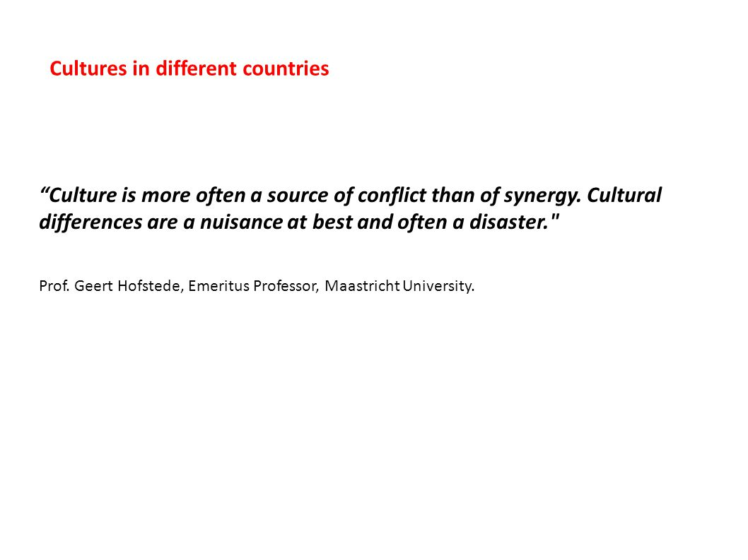 """Culture is more often a source of conflict than of synergy. Cultural differences are a nuisance at best and often a disaster."
