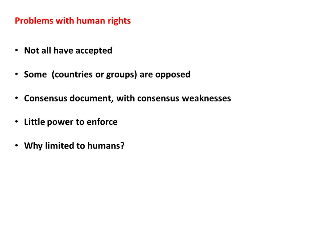 Problems with human rights Not all have accepted Some (countries or groups) are opposed Consensus document, with consensus weaknesses Little power to enforce Why limited to humans?