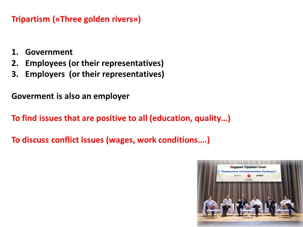 Tripartism («Three golden rivers») 1.Government 2.Employees (or their representatives) 3.Employers (or their representatives) Goverment is also an employer To find issues that are positive to all (education, quality…) To discuss conflict issues (wages, work conditions….)