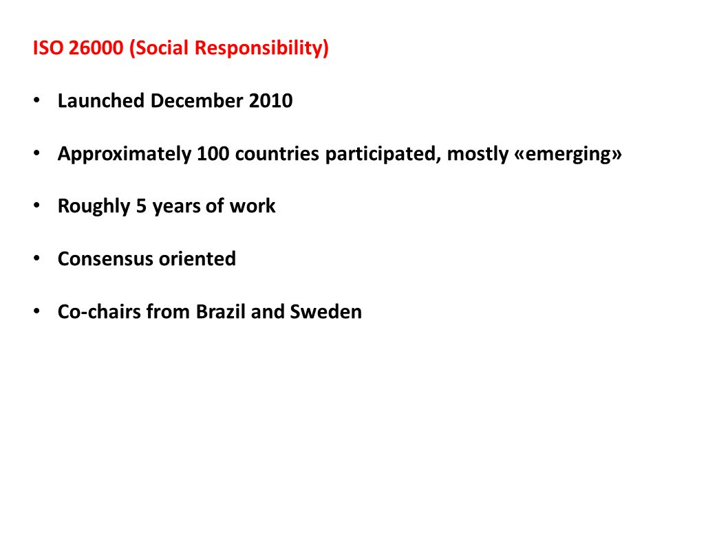 ISO 26000 (Social Responsibility) Launched December 2010 Approximately 100 countries participated, mostly «emerging» Roughly 5 years of work Consensus oriented Co-chairs from Brazil and Sweden