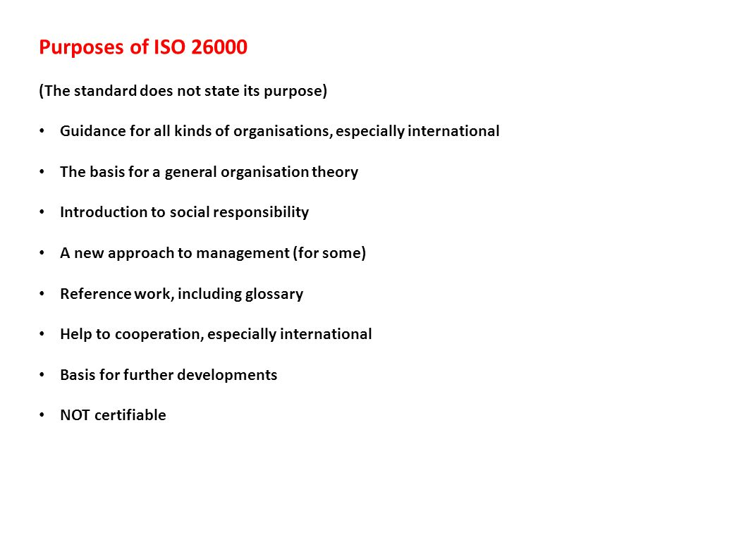 Purposes of ISO 26000 (The standard does not state its purpose) Guidance for all kinds of organisations, especially international The basis for a general organisation theory Introduction to social responsibility A new approach to management (for some) Reference work, including glossary Help to cooperation, especially international Basis for further developments NOT certifiable