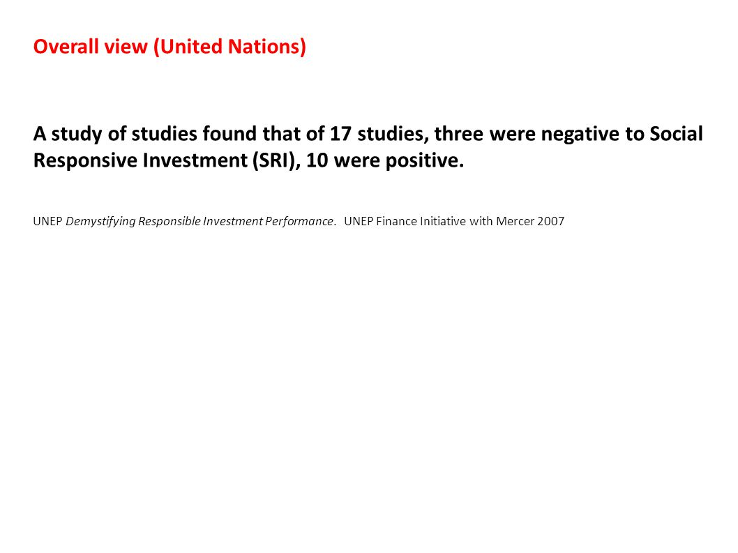 Overall view (United Nations) A study of studies found that of 17 studies, three were negative to Social Responsive Investment (SRI), 10 were positive