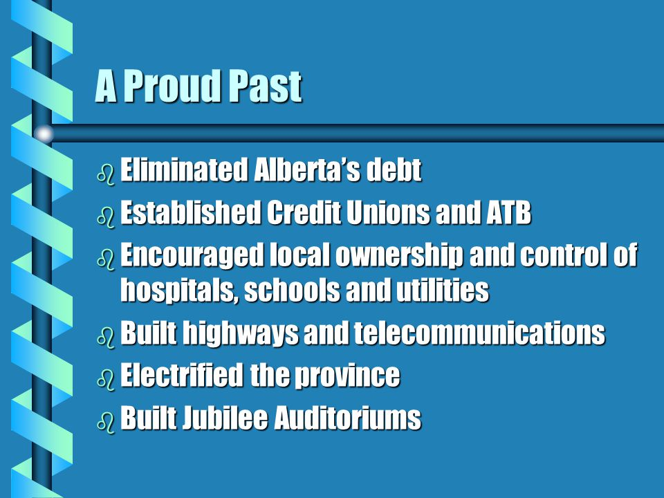 A Proud Past b Eliminated Alberta's debt b Established Credit Unions and ATB b Encouraged local ownership and control of hospitals, schools and utilities b Built highways and telecommunications b Electrified the province b Built Jubilee Auditoriums