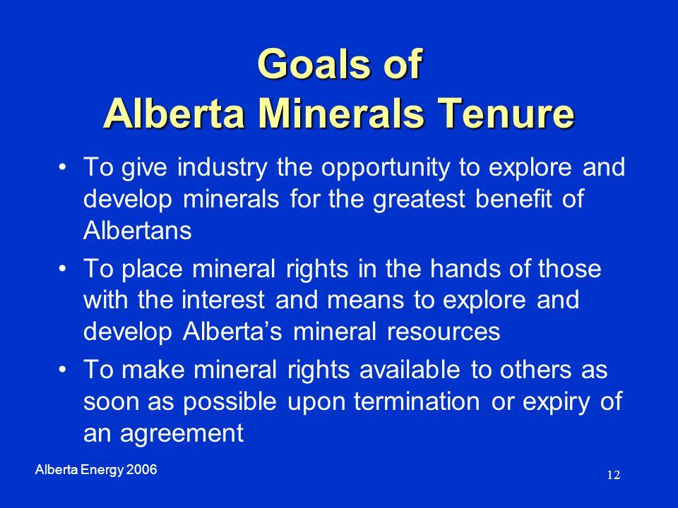 12 Goals of Alberta Minerals Tenure To give industry the opportunity to explore and develop minerals for the greatest benefit of Albertans To place mi