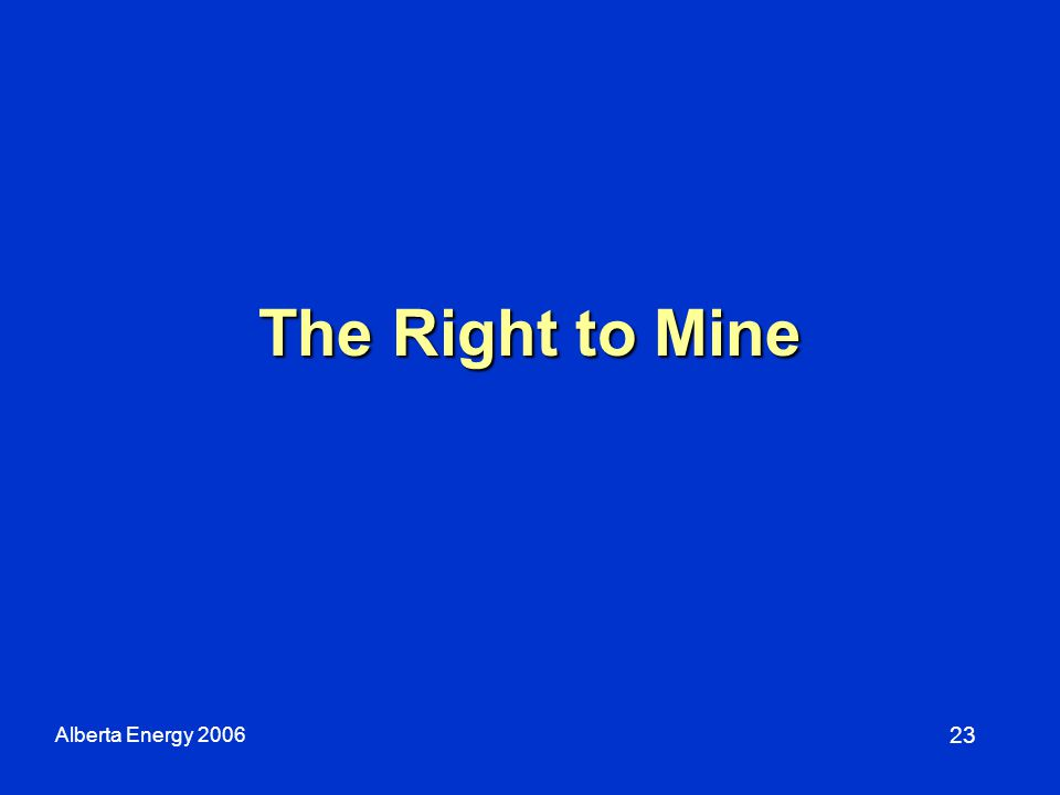The Right to Mine 23 Alberta Energy 2006