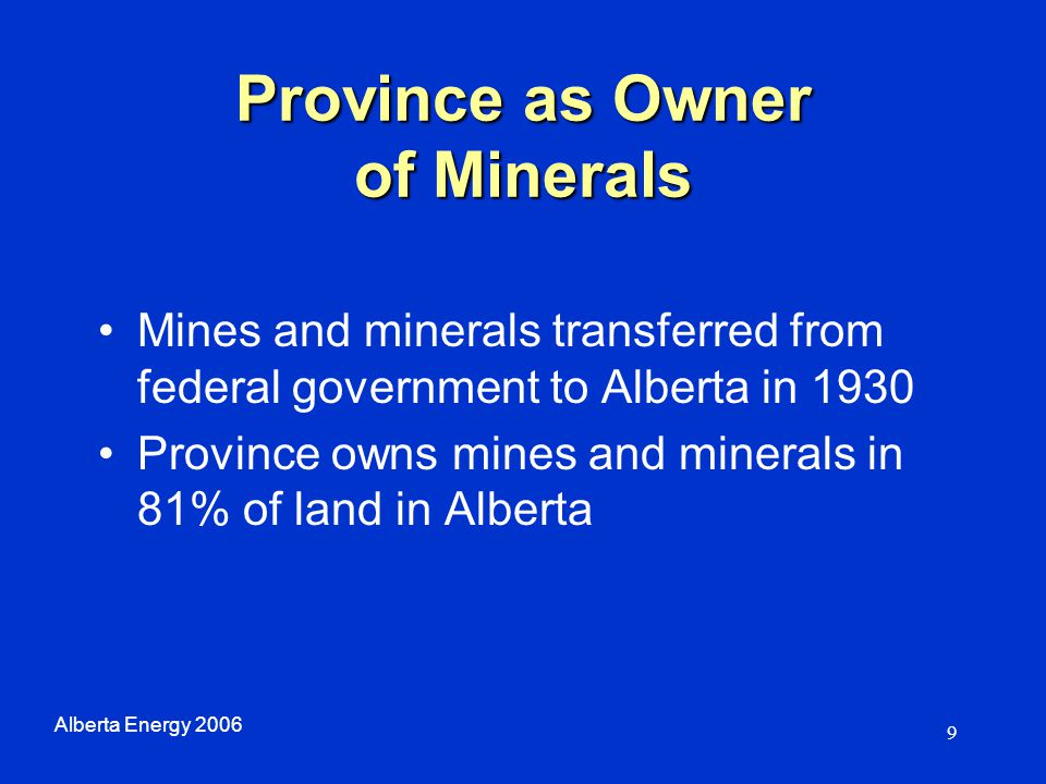 10 Role of Alberta Energy Minerals tenure –Grants mineral rights to private developers for development Collection of mineral revenues – Royalties; Rent; Bonus Bid Advocates reasonable surface access –Surface access is handled through Sustainable Resource Development, the Surface Rights Board and private contract with landowner Alberta Energy 2006