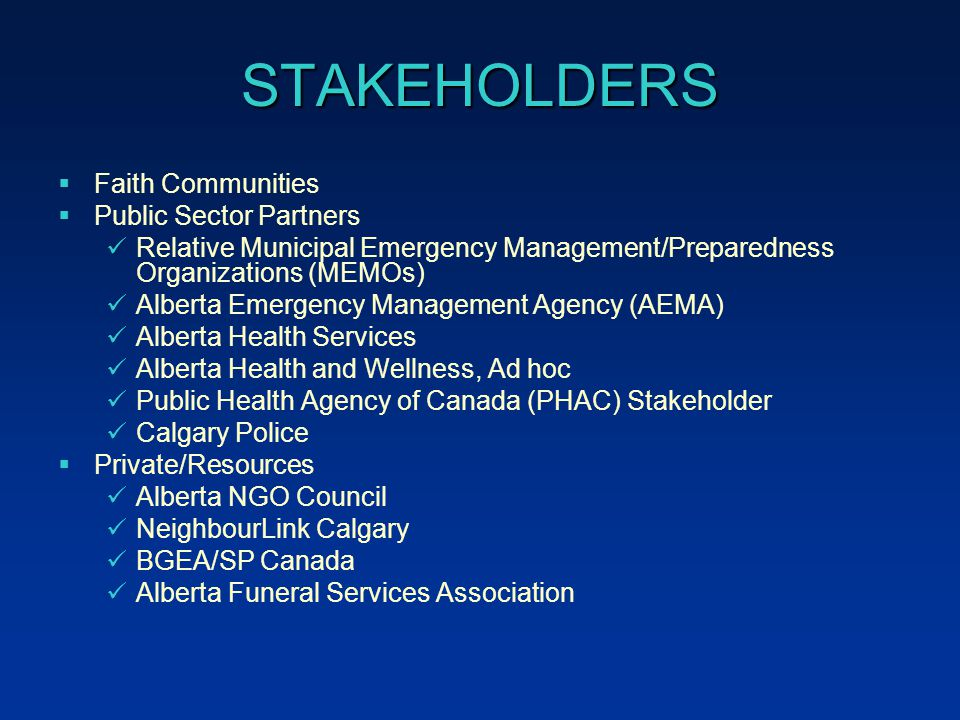 STAKEHOLDERS  Faith Communities  Public Sector Partners Relative Municipal Emergency Management/Preparedness Organizations (MEMOs) Alberta Emergency Management Agency (AEMA) Alberta Health Services Alberta Health and Wellness, Ad hoc Public Health Agency of Canada (PHAC) Stakeholder Calgary Police  Private/Resources Alberta NGO Council NeighbourLink Calgary BGEA/SP Canada Alberta Funeral Services Association