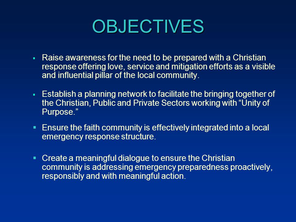 OBJECTIVES  Raise awareness for the need to be prepared with a Christian response offering love, service and mitigation efforts as a visible and influential pillar of the local community.