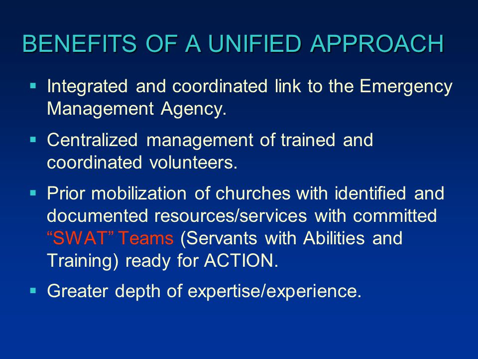 BENEFITS OF A UNIFIED APPROACH  Integrated and coordinated link to the Emergency Management Agency.