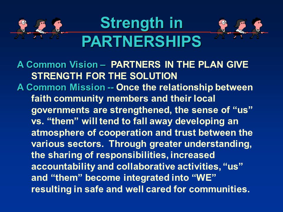 A Common Vision – A Common Vision – PARTNERS IN THE PLAN GIVE STRENGTH FOR THE SOLUTION A Common Mission -- A Common Mission -- Once the relationship between faith community members and their local governments are strengthened, the sense of us vs.