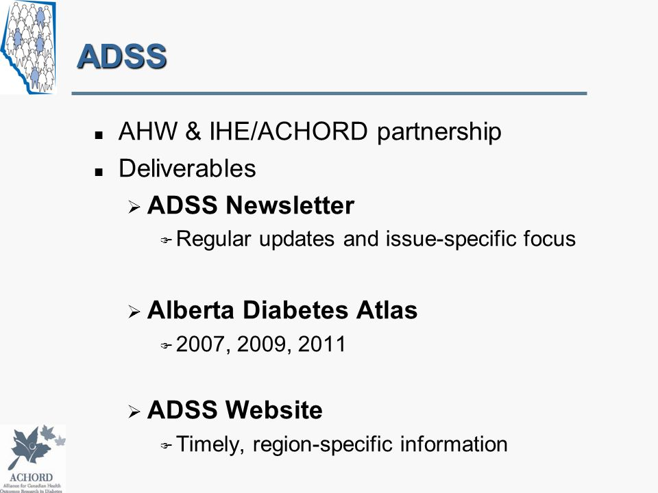 ADSS AHW & IHE/ACHORD partnership Deliverables  ADSS Newsletter  Regular updates and issue-specific focus  Alberta Diabetes Atlas  2007, 2009, 2011  ADSS Website  Timely, region-specific information