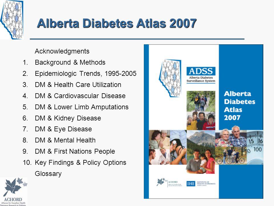Alberta Diabetes Atlas 2007 Acknowledgments 1.Background & Methods 2.Epidemiologic Trends, 1995-2005 3.DM & Health Care Utilization 4.DM & Cardiovascular Disease 5.DM & Lower Limb Amputations 6.DM & Kidney Disease 7.DM & Eye Disease 8.DM & Mental Health 9.DM & First Nations People 10.Key Findings & Policy Options Glossary