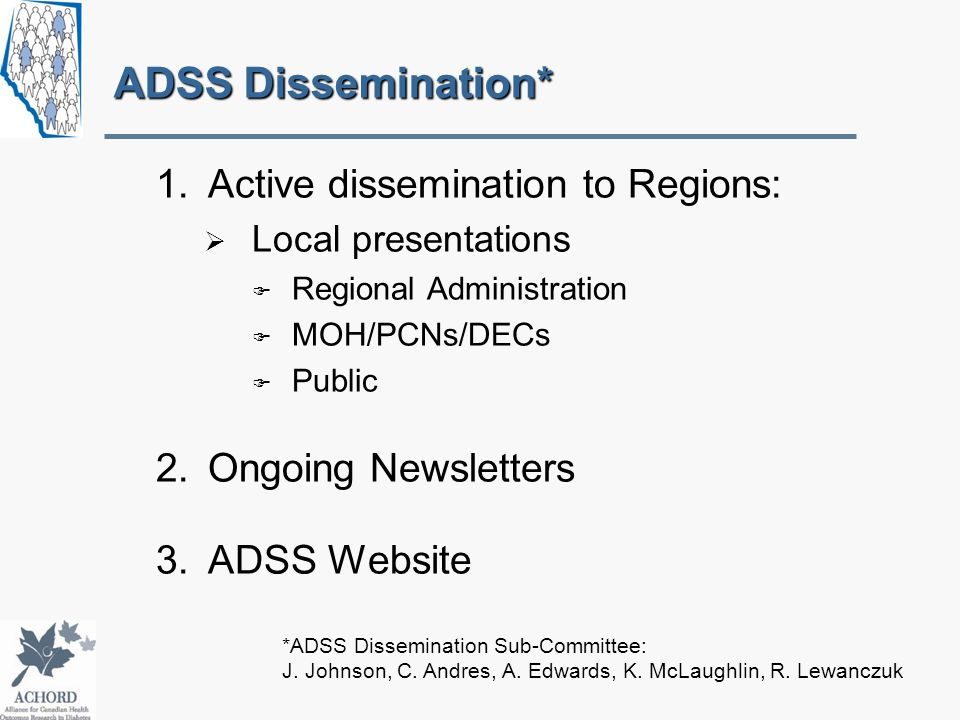 ADSS Dissemination* 1.Active dissemination to Regions:  Local presentations  Regional Administration  MOH/PCNs/DECs  Public 2.Ongoing Newsletters 3.ADSS Website *ADSS Dissemination Sub-Committee: J.