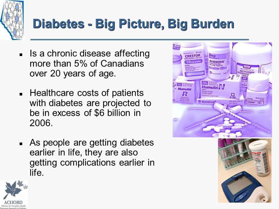 Diabetes - Big Picture, Big Burden Is a chronic disease affecting more than 5% of Canadians over 20 years of age.