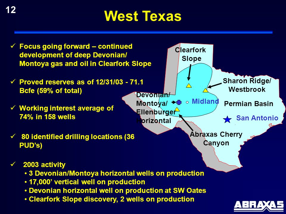 12 80 identified drilling locations (36 PUD's) Proved reserves as of 12/31/03 - 71.1 Bcfe (59% of total) Working interest average of 74% in 158 wells San Antonio Permian Basin Midland Abraxas Cherry Canyon Sharon Ridge/ Westbrook 2003 activity 3 Devonian/Montoya horizontal wells on production 17,000' vertical well on production Devonian horizontal well on production at SW Oates Clearfork Slope discovery, 2 wells on production Focus going forward – continued development of deep Devonian/ Montoya gas and oil in Clearfork Slope Clearfork Slope Devonian/ Montoya/ Ellenburger Horizontal West Texas