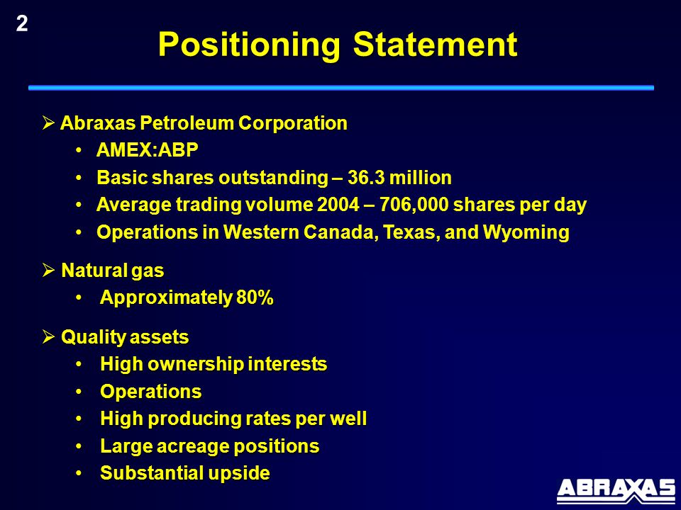 Positioning Statement  Abraxas Petroleum Corporation AMEX:ABP Basic shares outstanding – 36.3 million Average trading volume 2004 – 706,000 shares per day Operations in Western Canada, Texas, and Wyoming  Natural gas Approximately 80%Approximately 80%  Quality assets High ownership interestsHigh ownership interests OperationsOperations High producing rates per wellHigh producing rates per well Large acreage positionsLarge acreage positions Substantial upsideSubstantial upside 2
