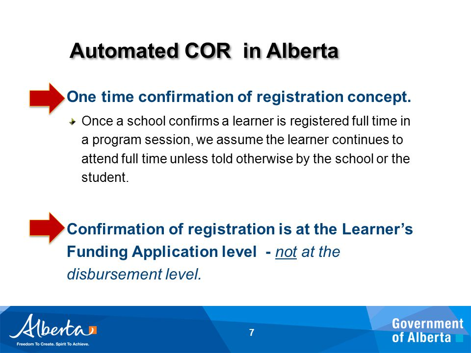Automated COR in Alberta 7 One time confirmation of registration concept. Once a school confirms a learner is registered full time in a program sessio